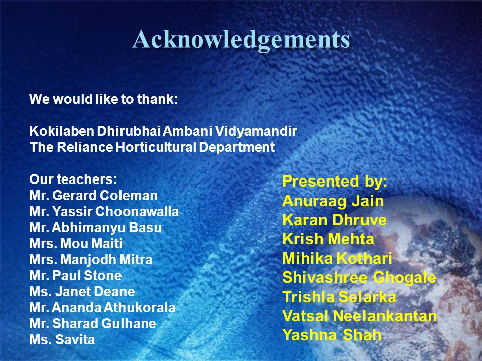 Acknowledgements We would like to thank: Kokilaben Dhirubhai Ambani Vidyamandir The Reliance Horticultural Department Our teachers: Mr.