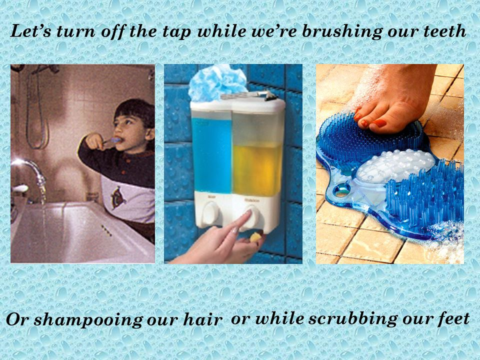 Or shampooing our hair Lets turn off the tap while were brushing our teeth or while scrubbing our feet