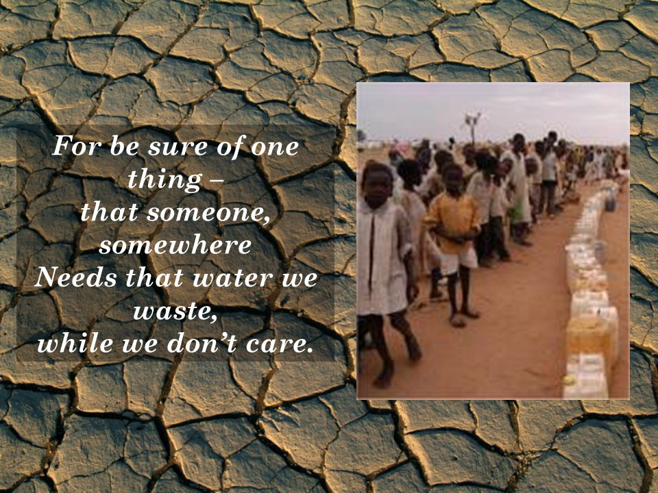 For be sure of one thing – that someone, somewhere Needs that water we waste, while we dont care.