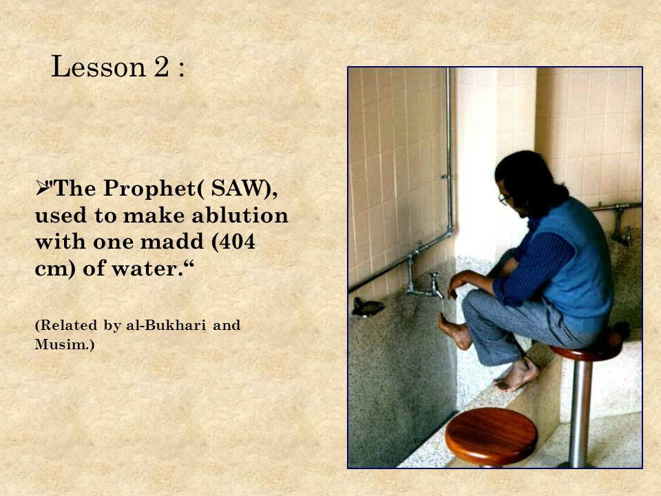 The Prophet( SAW), used to make ablution with one madd (404 cm) of water.