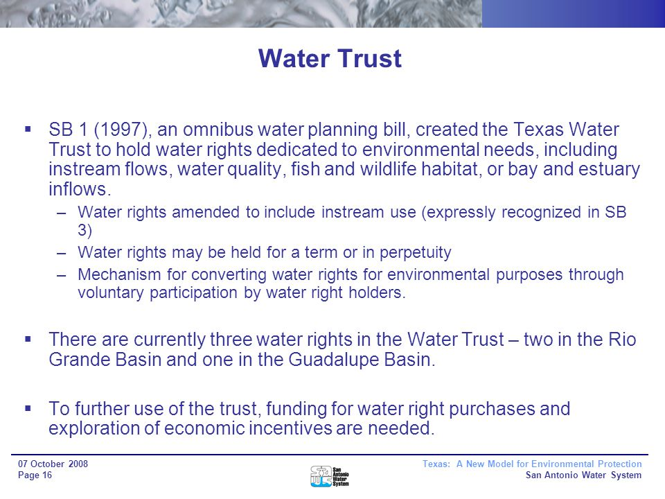 Texas: A New Model for Environmental Protection San Antonio Water System 07 October 2008 Page 16 Water Trust SB 1 (1997), an omnibus water planning bill, created the Texas Water Trust to hold water rights dedicated to environmental needs, including instream flows, water quality, fish and wildlife habitat, or bay and estuary inflows.