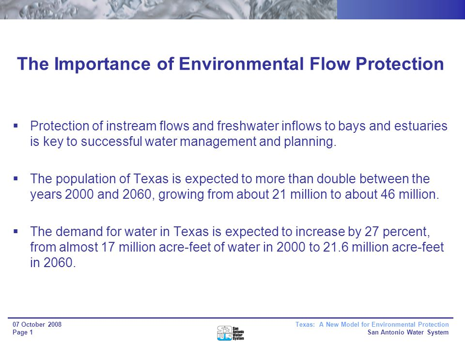 Texas: A New Model for Environmental Protection San Antonio Water System 07 October 2008 Page 1 The Importance of Environmental Flow Protection Protection of instream flows and freshwater inflows to bays and estuaries is key to successful water management and planning.