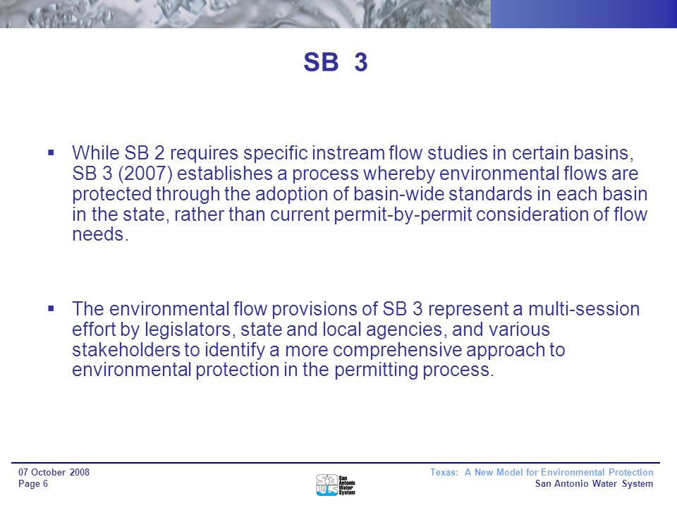 Texas: A New Model for Environmental Protection San Antonio Water System 07 October 2008 Page 6 SB 3 While SB 2 requires specific instream flow studies in certain basins, SB 3 (2007) establishes a process whereby environmental flows are protected through the adoption of basin-wide standards in each basin in the state, rather than current permit-by-permit consideration of flow needs.