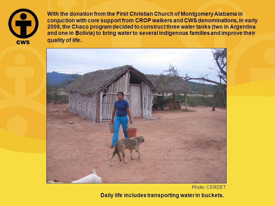 With the donation from the First Christian Church of Montgomery Alabama in conjuction with core support from CROP walkers and CWS denominations, in early 2009, the Chaco program decided to construct three water tanks (two in Argentina and one in Bolivia) to bring water to several indigenous families and improve their quality of life.