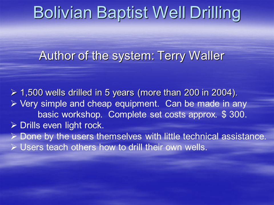 Bolivian Baptist Well Drilling Author of the system: Terry Waller 1,500 wells drilled in 5 years (more than 200 in 2004).