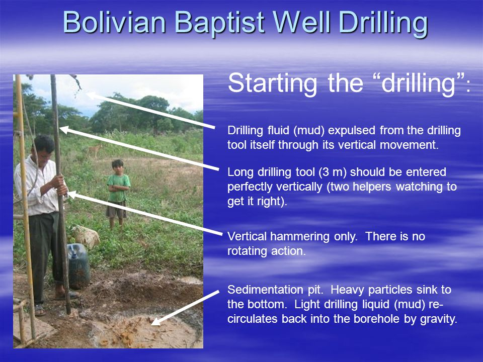 Bolivian Baptist Well Drilling Drilling fluid (mud) expulsed from the drilling tool itself through its vertical movement.