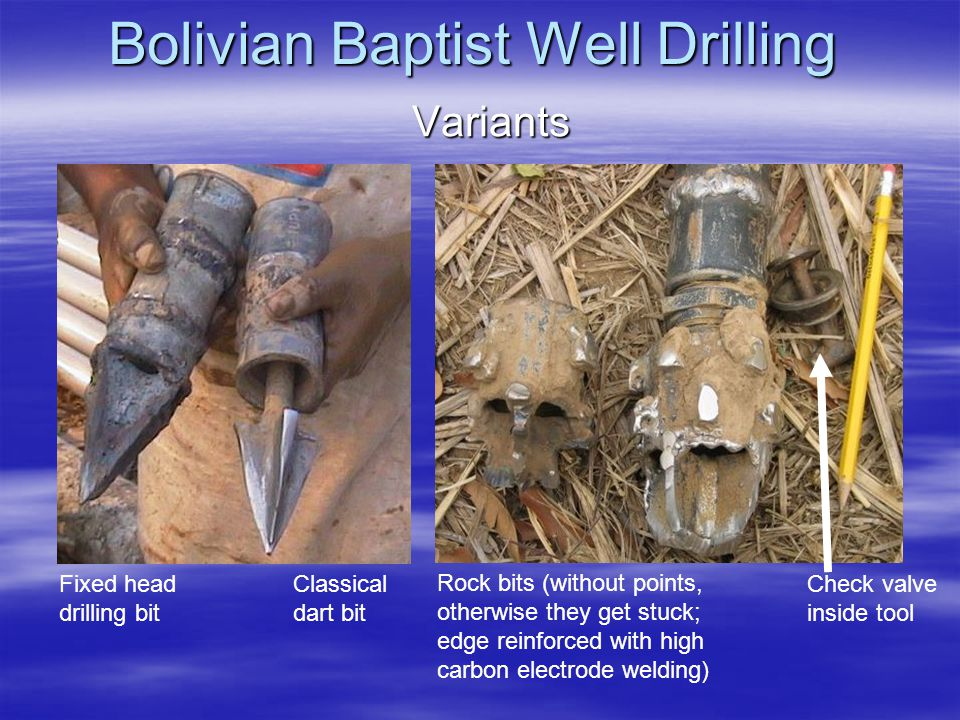 Bolivian Baptist Well Drilling Variants Fixed head drilling bit Rock bits (without points, otherwise they get stuck; edge reinforced with high carbon electrode welding) Check valve inside tool Classical dart bit