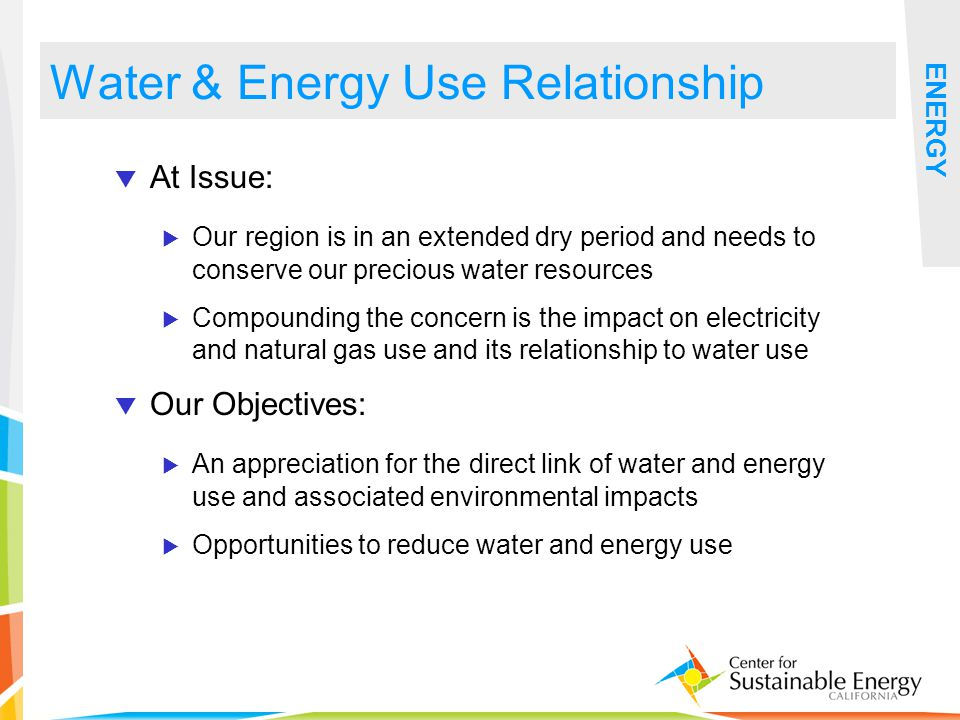11 Water & Energy Use Relationship ENERGY At Issue: Our region is in an extended dry period and needs to conserve our precious water resources Compounding the concern is the impact on electricity and natural gas use and its relationship to water use Our Objectives: An appreciation for the direct link of water and energy use and associated environmental impacts Opportunities to reduce water and energy use