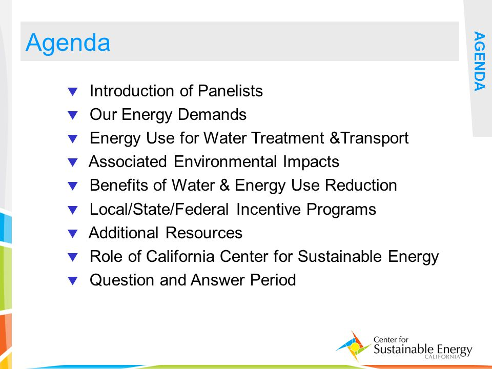 2 Agenda Introduction of Panelists Our Energy Demands Energy Use for Water Treatment &Transport Associated Environmental Impacts Benefits of Water & Energy Use Reduction Local/State/Federal Incentive Programs Additional Resources Role of California Center for Sustainable Energy Question and Answer Period AGENDA