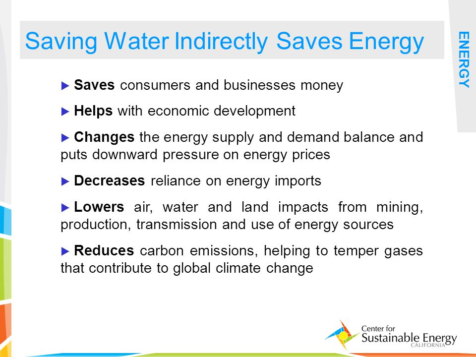 24 Saving Water Indirectly Saves Energy ENERGY Saves consumers and businesses money Helps with economic development Changes the energy supply and demand balance and puts downward pressure on energy prices Decreases reliance on energy imports Lowers air, water and land impacts from mining, production, transmission and use of energy sources Reduces carbon emissions, helping to temper gases that contribute to global climate change