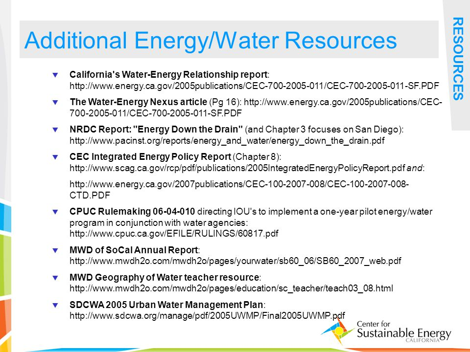36 Additional Energy/Water Resources RESOURCES California s Water-Energy Relationship report: http://www.energy.ca.gov/2005publications/CEC-700-2005-011/CEC-700-2005-011-SF.PDF The Water-Energy Nexus article (Pg 16): http://www.energy.ca.gov/2005publications/CEC- 700-2005-011/CEC-700-2005-011-SF.PDF NRDC Report: Energy Down the Drain (and Chapter 3 focuses on San Diego): http://www.pacinst.org/reports/energy_and_water/energy_down_the_drain.pdf CEC Integrated Energy Policy Report (Chapter 8): http://www.scag.ca.gov/rcp/pdf/publications/2005IntegratedEnergyPolicyReport.pdf and: http://www.energy.ca.gov/2007publications/CEC-100-2007-008/CEC-100-2007-008- CTD.PDF CPUC Rulemaking 06-04-010 directing IOU s to implement a one-year pilot energy/water program in conjunction with water agencies: http://www.cpuc.ca.gov/EFILE/RULINGS/60817.pdf MWD of SoCal Annual Report: http://www.mwdh2o.com/mwdh2o/pages/yourwater/sb60_06/SB60_2007_web.pdf MWD Geography of Water teacher resource: http://www.mwdh2o.com/mwdh2o/pages/education/sc_teacher/teach03_08.html SDCWA 2005 Urban Water Management Plan: http://www.sdcwa.org/manage/pdf/2005UWMP/Final2005UWMP.pdf