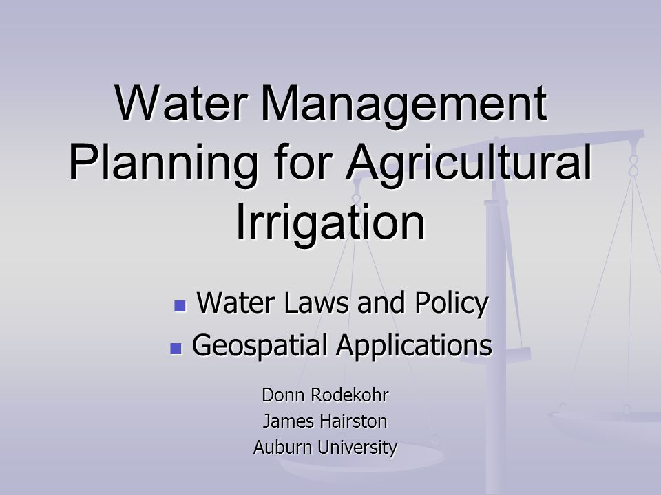 Water Management Planning for Agricultural Irrigation Water Laws and Policy Water Laws and Policy Geospatial Applications Geospatial Applications Donn Rodekohr James Hairston Auburn University