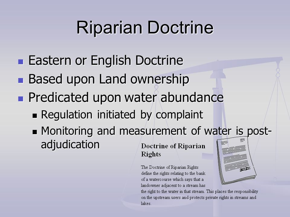 Riparian Doctrine Eastern or English Doctrine Eastern or English Doctrine Based upon Land ownership Based upon Land ownership Predicated upon water abundance Predicated upon water abundance Regulation initiated by complaint Regulation initiated by complaint Monitoring and measurement of water is post- adjudication Monitoring and measurement of water is post- adjudication