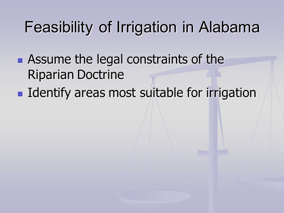 Feasibility of Irrigation in Alabama Assume the legal constraints of the Riparian Doctrine Assume the legal constraints of the Riparian Doctrine Identify areas most suitable for irrigation Identify areas most suitable for irrigation