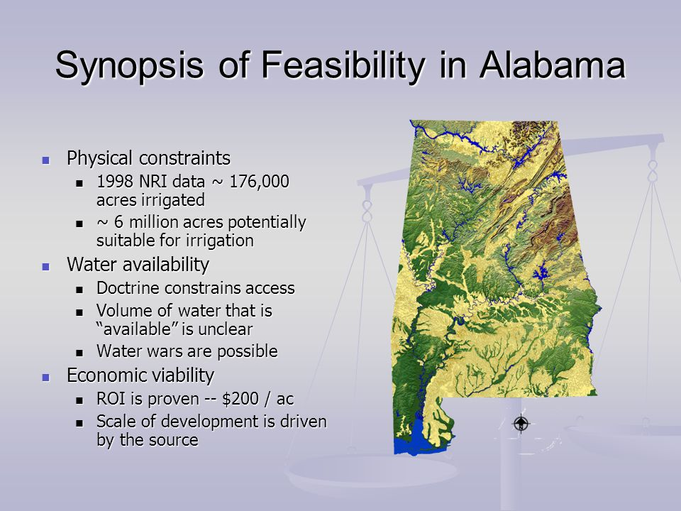 Synopsis of Feasibility in Alabama Physical constraints Physical constraints 1998 NRI data ~ 176,000 acres irrigated 1998 NRI data ~ 176,000 acres irrigated ~ 6 million acres potentially suitable for irrigation ~ 6 million acres potentially suitable for irrigation Water availability Water availability Doctrine constrains access Doctrine constrains access Volume of water that is available is unclear Volume of water that is available is unclear Water wars are possible Water wars are possible Economic viability Economic viability ROI is proven -- $200 / ac ROI is proven -- $200 / ac Scale of development is driven by the source Scale of development is driven by the source