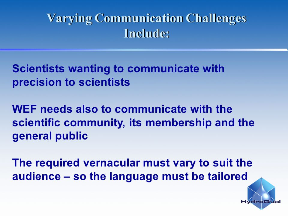 Scientists wanting to communicate with precision to scientists WEF needs also to communicate with the scientific community, its membership and the general public The required vernacular must vary to suit the audience – so the language must be tailored Varying Communication Challenges Include: