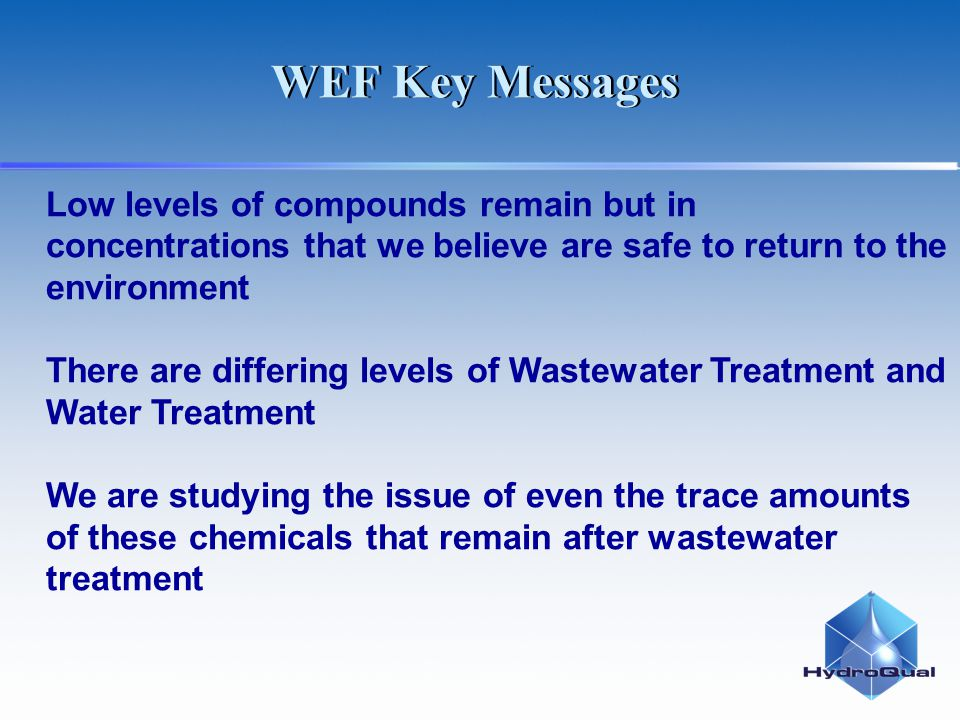 Low levels of compounds remain but in concentrations that we believe are safe to return to the environment There are differing levels of Wastewater Treatment and Water Treatment We are studying the issue of even the trace amounts of these chemicals that remain after wastewater treatment WEF Key Messages