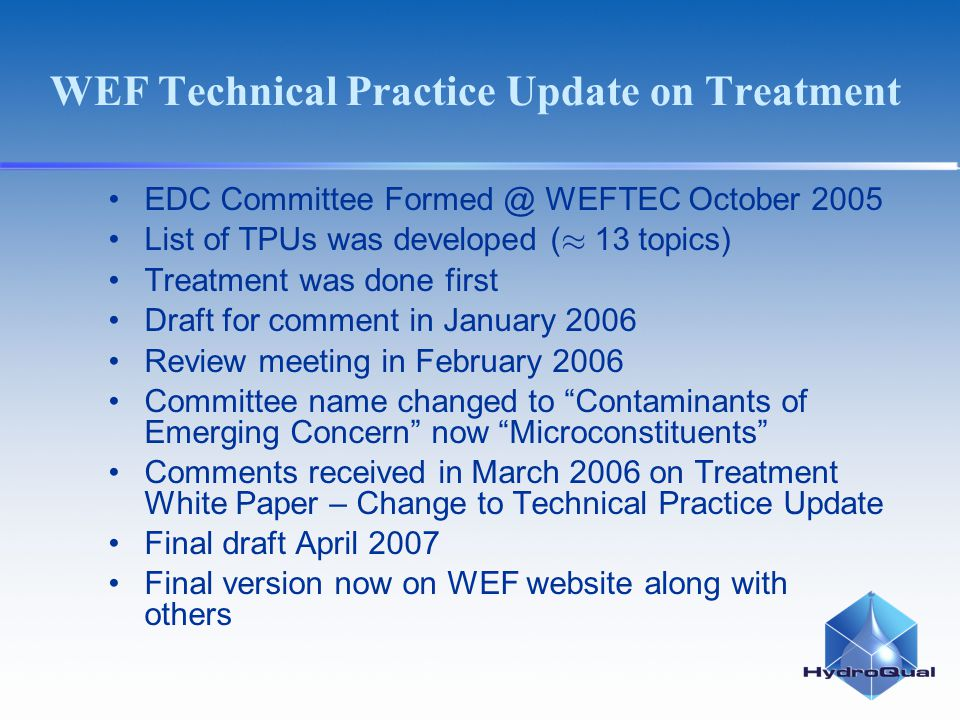 WEF Technical Practice Update on Treatment EDC Committee Formed @ WEFTEC October 2005 List of TPUs was developed ( 13 topics) Treatment was done first Draft for comment in January 2006 Review meeting in February 2006 Committee name changed to Contaminants of Emerging Concern now Microconstituents Comments received in March 2006 on Treatment White Paper – Change to Technical Practice Update Final draft April 2007 Final version now on WEF website along with others