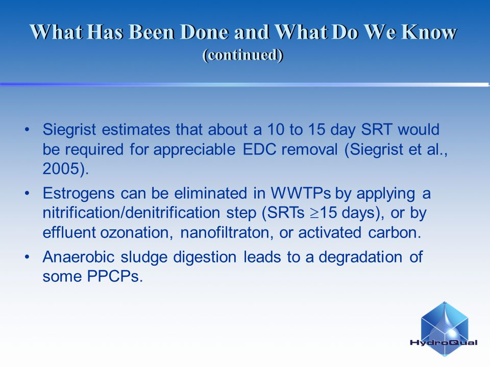 What Has Been Done and What Do We Know (continued) Siegrist estimates that about a 10 to 15 day SRT would be required for appreciable EDC removal (Siegrist et al., 2005).