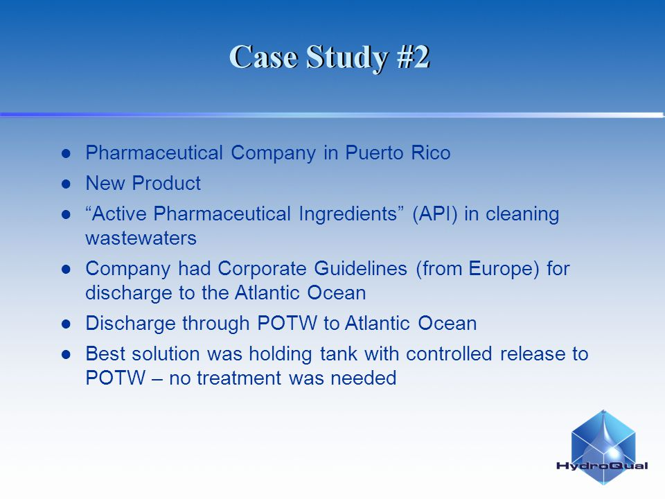 Case Study #2 Pharmaceutical Company in Puerto Rico New Product Active Pharmaceutical Ingredients (API) in cleaning wastewaters Company had Corporate Guidelines (from Europe) for discharge to the Atlantic Ocean Discharge through POTW to Atlantic Ocean Best solution was holding tank with controlled release to POTW – no treatment was needed