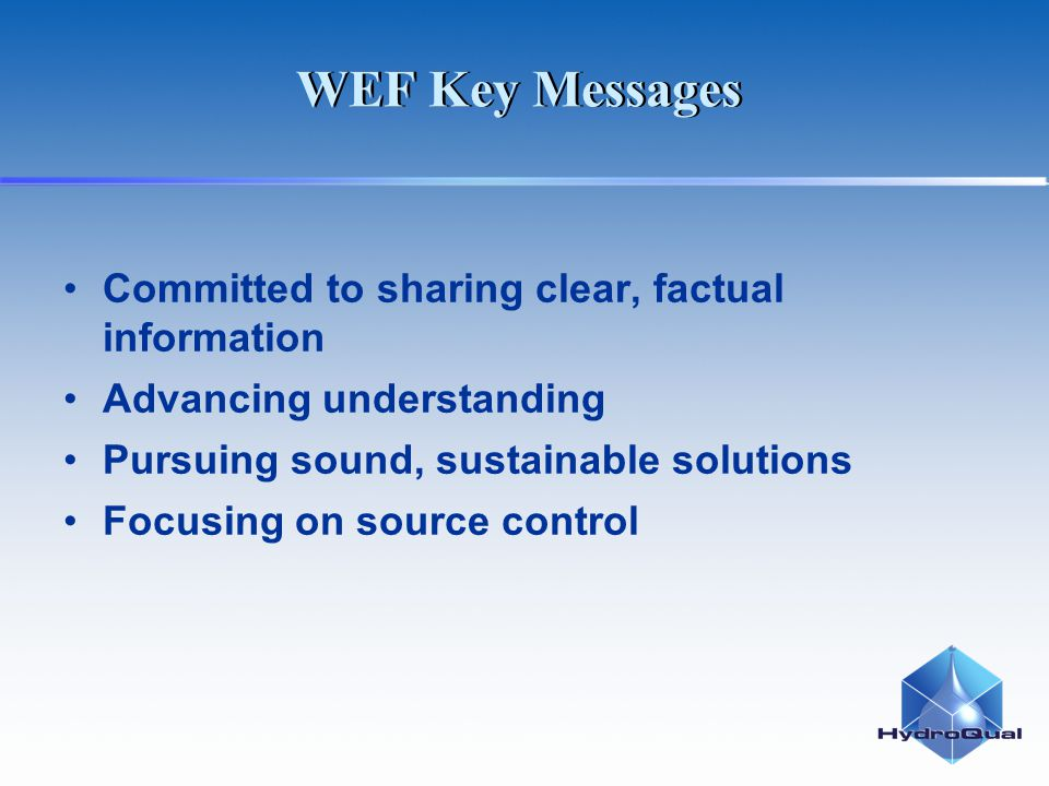 WEF Key Messages Committed to sharing clear, factual information Advancing understanding Pursuing sound, sustainable solutions Focusing on source control