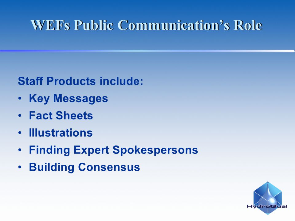 WEFs Public Communications Role Staff Products include: Key Messages Fact Sheets Illustrations Finding Expert Spokespersons Building Consensus