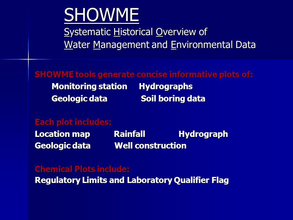 SHOWME Systematic Historical Overview of Water Management and Environmental Data SHOWME tools generate concise informative plots of: Monitoring station Hydrographs Monitoring station Hydrographs Geologic data Soil boring data Geologic data Soil boring data Each plot includes: Location map Rainfall Hydrograph Geologic data Well construction Chemical Plots include: Regulatory Limits and Laboratory Qualifier Flag