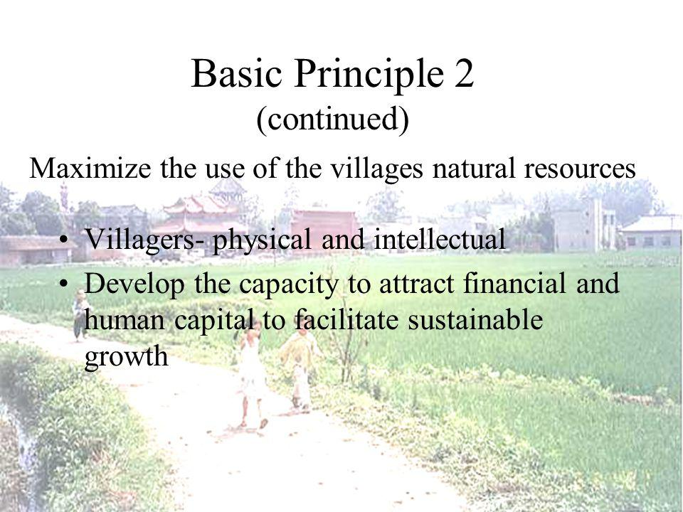 Basic Principle 2 (continued) Maximize the use of the villages natural resources Villagers- physical and intellectual Develop the capacity to attract financial and human capital to facilitate sustainable growth