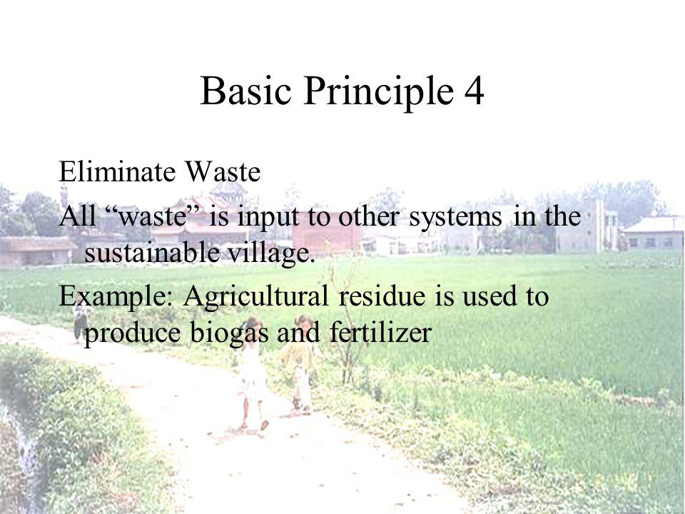 Basic Principle 4 Eliminate Waste All waste is input to other systems in the sustainable village.