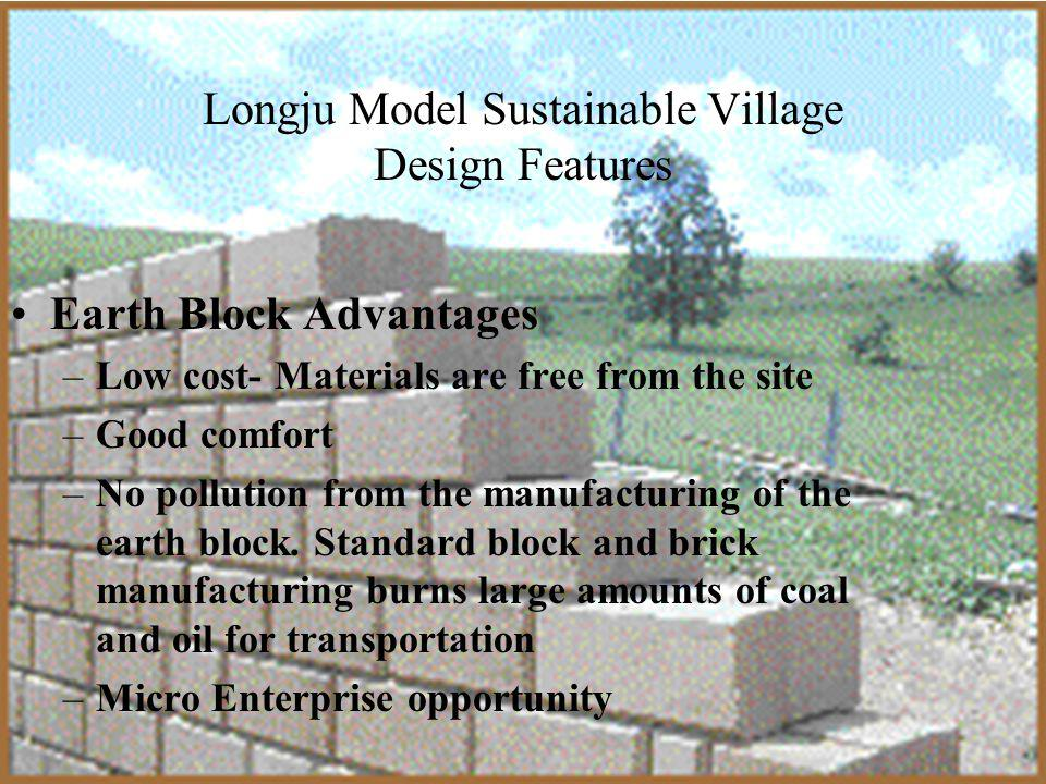 Longju Model Sustainable Village Design Features Earth Block Advantages –Low cost- Materials are free from the site –Good comfort –No pollution from the manufacturing of the earth block.