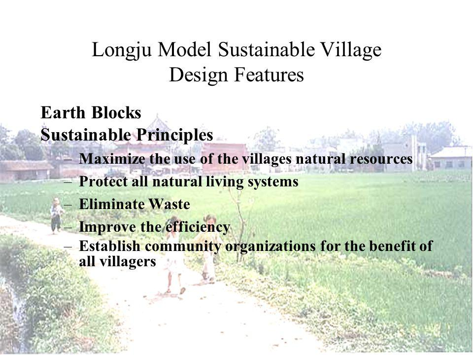 Longju Model Sustainable Village Design Features Earth Blocks Sustainable Principles –Maximize the use of the villages natural resources –Protect all natural living systems –Eliminate Waste –Improve the efficiency –Establish community organizations for the benefit of all villagers