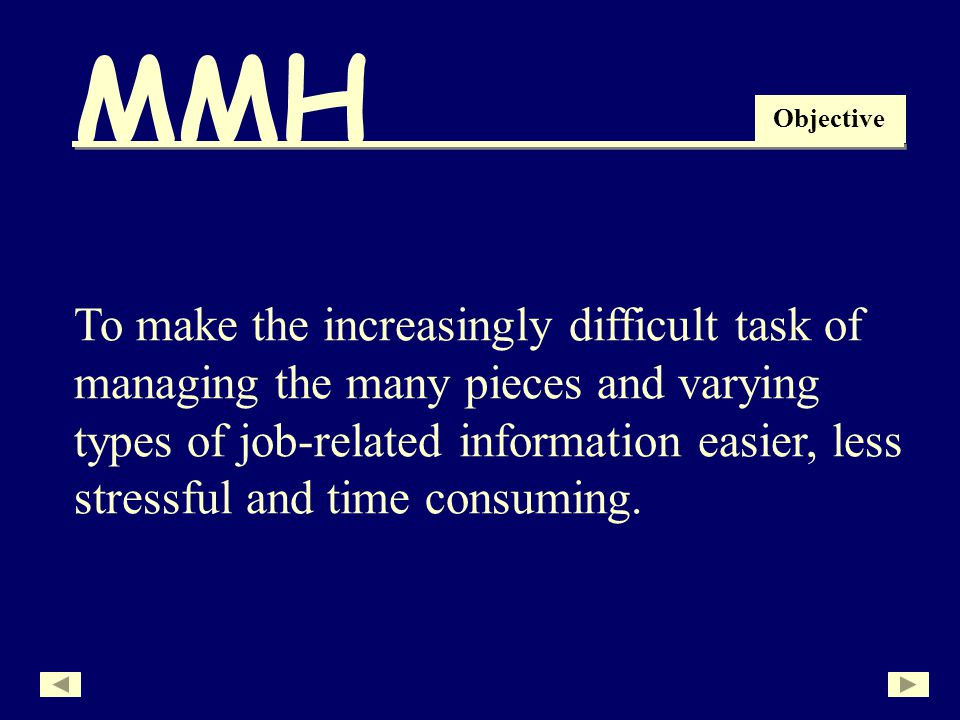 MMH To make the increasingly difficult task of managing the many pieces and varying types of job-related information easier, less stressful and time consuming.