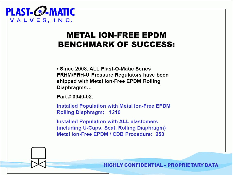 HIGHLY CONFIDENTIAL – PROPRIETARY DATA METAL ION-FREE EPDM BENCHMARK OF SUCCESS: Since 2008, ALL Plast-O-Matic Series PRHM/PRH-U Pressure Regulators have been shipped with Metal Ion-Free EPDM Rolling Diaphragms… Part # 0940-02.
