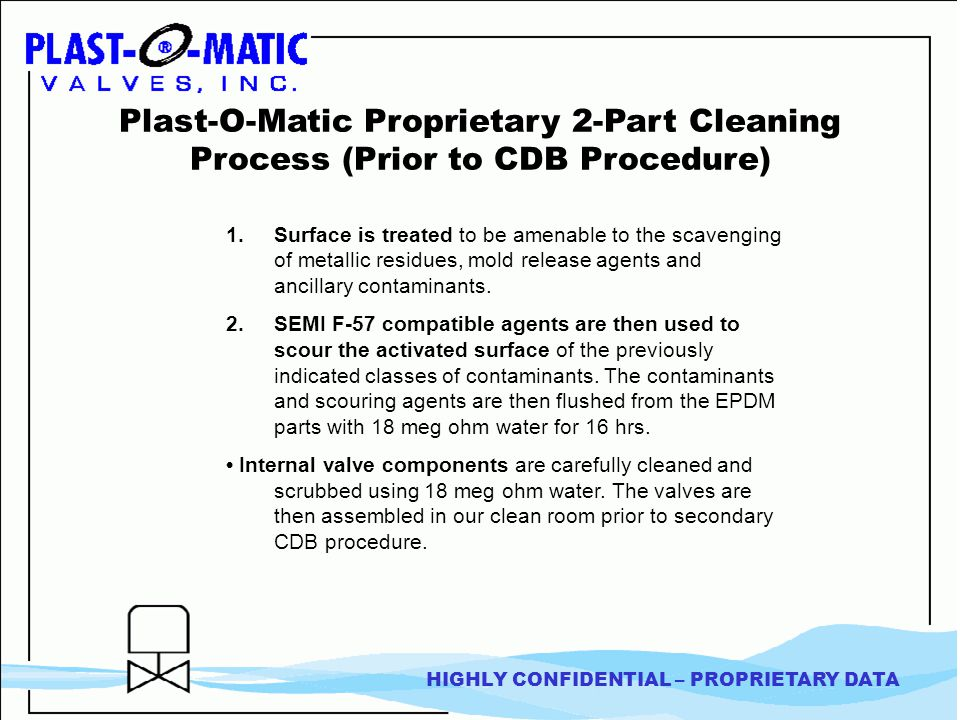 HIGHLY CONFIDENTIAL – PROPRIETARY DATA Plast-O-Matic Proprietary 2-Part Cleaning Process (Prior to CDB Procedure) 1.Surface is treated to be amenable to the scavenging of metallic residues, mold release agents and ancillary contaminants.
