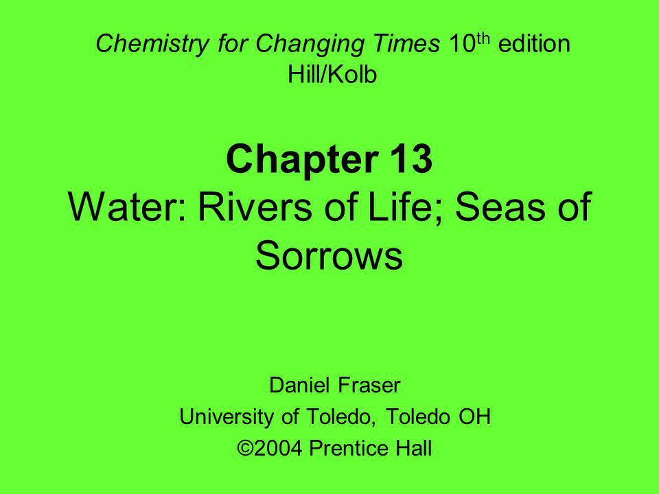 Chapter 13 Water: Rivers of Life; Seas of Sorrows Daniel Fraser University of Toledo, Toledo OH ©2004 Prentice Hall Chemistry for Changing Times 10 th edition Hill/Kolb