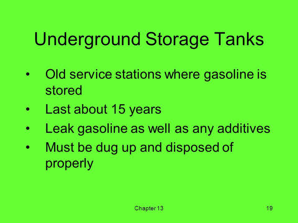 Chapter 1319 Underground Storage Tanks Old service stations where gasoline is stored Last about 15 years Leak gasoline as well as any additives Must be dug up and disposed of properly