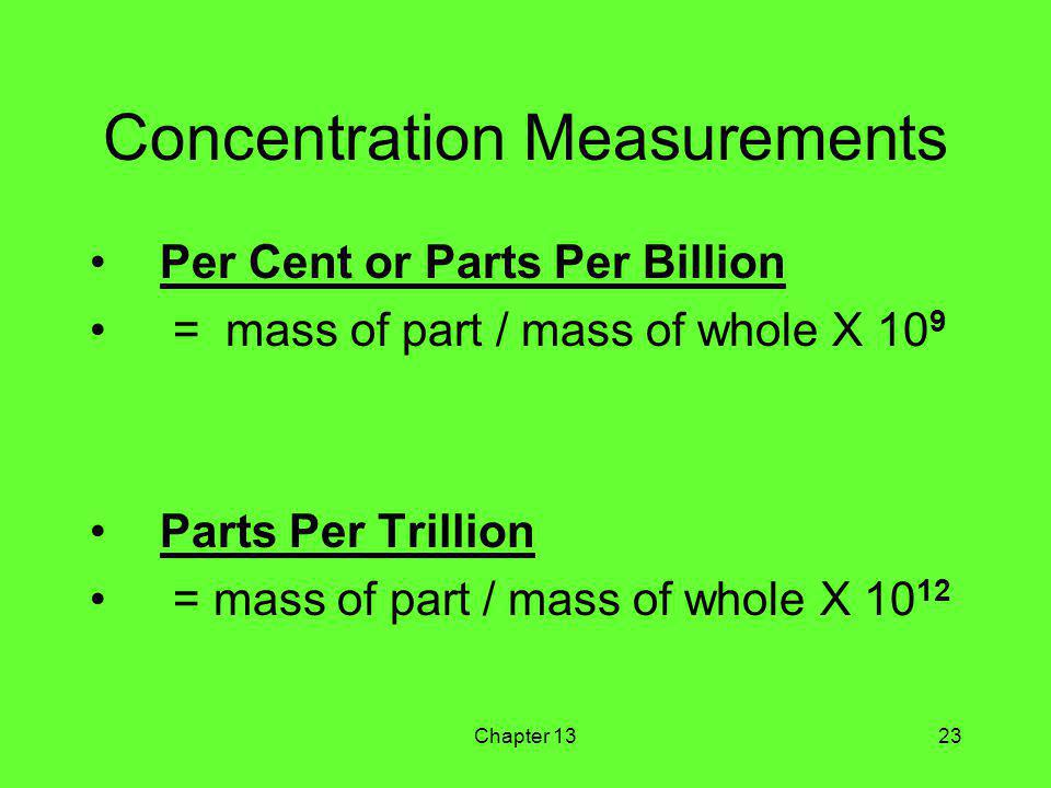 Chapter 1323 Concentration Measurements Per Cent or Parts Per Billion = mass of part / mass of whole X 10 9 Parts Per Trillion = mass of part / mass of whole X 10 12