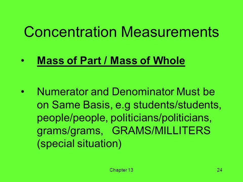 Chapter 1324 Concentration Measurements Mass of Part / Mass of Whole Numerator and Denominator Must be on Same Basis, e.g students/students, people/people, politicians/politicians, grams/grams, GRAMS/MILLITERS (special situation)