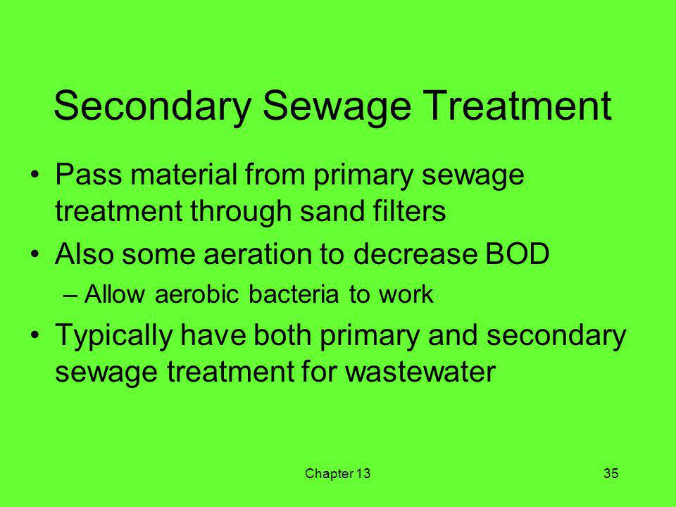 Chapter 1335 Secondary Sewage Treatment Pass material from primary sewage treatment through sand filters Also some aeration to decrease BOD –Allow aerobic bacteria to work Typically have both primary and secondary sewage treatment for wastewater