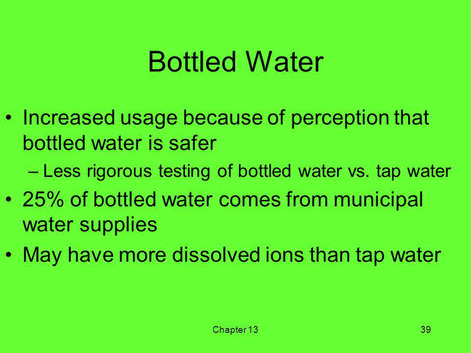 Chapter 1339 Bottled Water Increased usage because of perception that bottled water is safer –Less rigorous testing of bottled water vs.