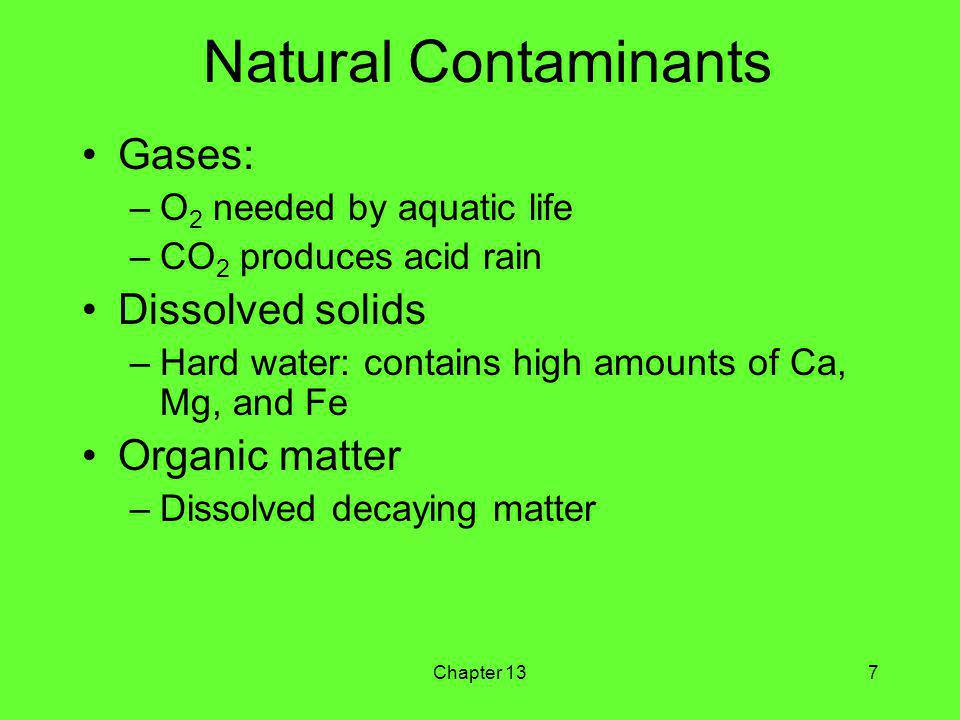 Chapter 137 Natural Contaminants Gases: –O 2 needed by aquatic life –CO 2 produces acid rain Dissolved solids –Hard water: contains high amounts of Ca, Mg, and Fe Organic matter –Dissolved decaying matter