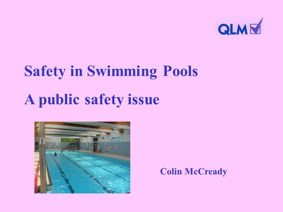 Safety in Swimming Pools A public safety issue Colin McCready