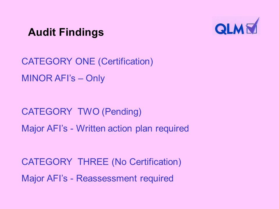 CATEGORY ONE (Certification) MINOR AFIs – Only CATEGORY TWO (Pending) Major AFIs - Written action plan required CATEGORY THREE (No Certification) Major AFIs - Reassessment required Audit Findings