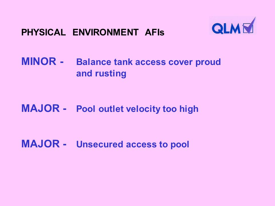 MINOR - Balance tank access cover proud and rusting MAJOR - Pool outlet velocity too high MAJOR - Unsecured access to pool PHYSICAL ENVIRONMENT AFIs
