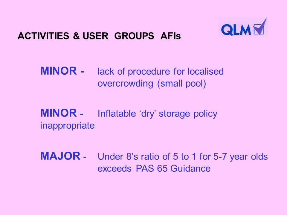 MINOR - lack of procedure for localised overcrowding (small pool) MINOR - Inflatable dry storage policy inappropriate MAJOR - Under 8s ratio of 5 to 1 for 5-7 year olds exceeds PAS 65 Guidance ACTIVITIES & USER GROUPS AFIs