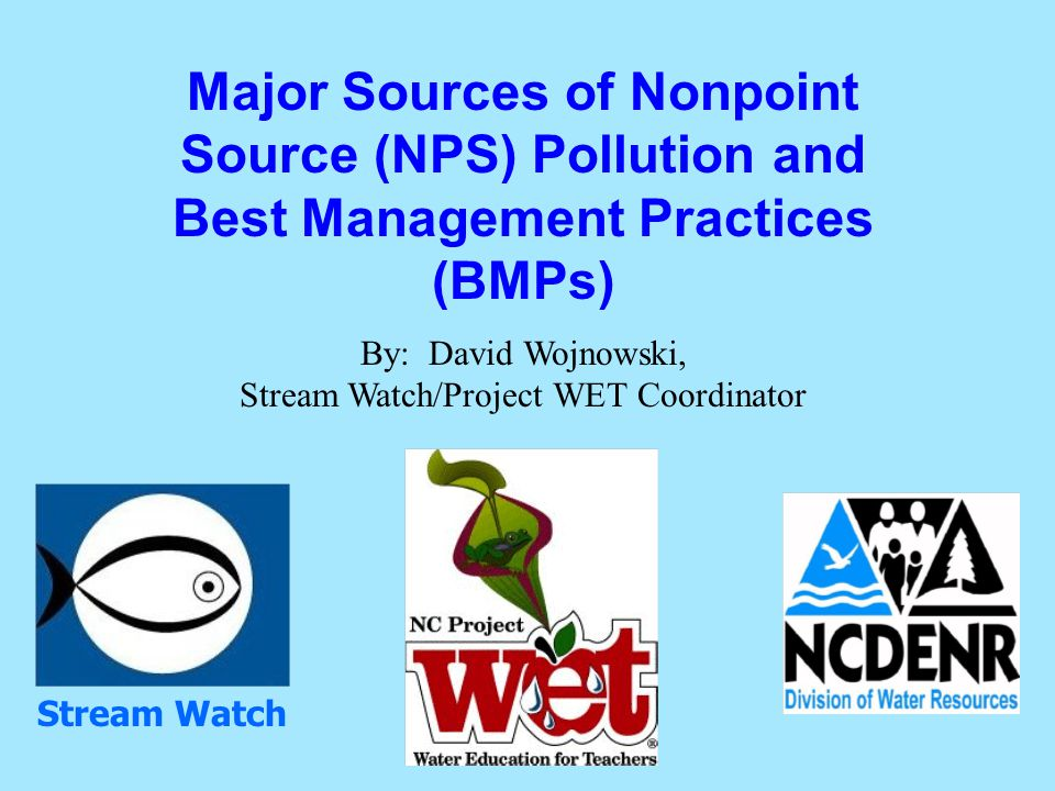 Major Sources of Nonpoint Source (NPS) Pollution and Best Management Practices (BMPs) By: David Wojnowski, Stream Watch/Project WET Coordinator Stream Watch
