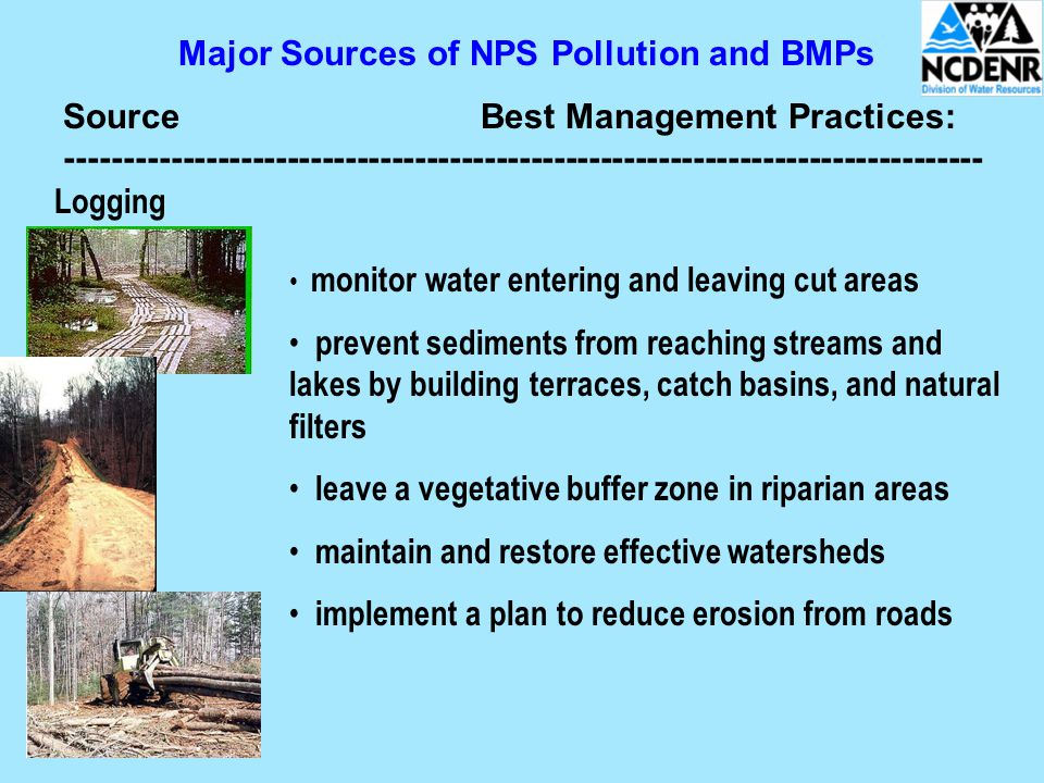 Major Sources of NPS Pollution and BMPs SourceBest Management Practices: Logging monitor water entering and leaving cut areas prevent sediments from reaching streams and lakes by building terraces, catch basins, and natural filters leave a vegetative buffer zone in riparian areas maintain and restore effective watersheds implement a plan to reduce erosion from roads