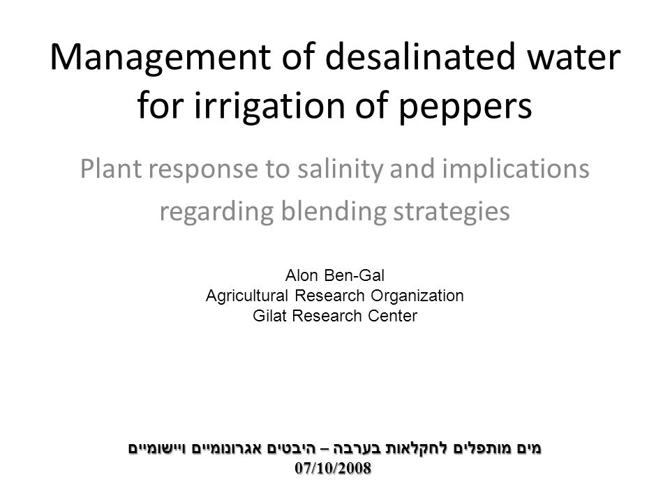 Management of desalinated water for irrigation of peppers Plant response to salinity and implications regarding blending strategies מים מותפלים לחקלאות בערבה – היבטים אגרונומיים ויישומיים 07/10/2008 Alon Ben-Gal Agricultural Research Organization Gilat Research Center