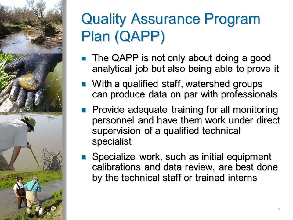 8 Quality Assurance Program Plan (QAPP) The QAPP is not only about doing a good analytical job but also being able to prove it The QAPP is not only about doing a good analytical job but also being able to prove it With a qualified staff, watershed groups can produce data on par with professionals With a qualified staff, watershed groups can produce data on par with professionals Provide adequate training for all monitoring personnel and have them work under direct supervision of a qualified technical specialist Provide adequate training for all monitoring personnel and have them work under direct supervision of a qualified technical specialist Specialize work, such as initial equipment calibrations and data review, are best done by the technical staff or trained interns Specialize work, such as initial equipment calibrations and data review, are best done by the technical staff or trained interns