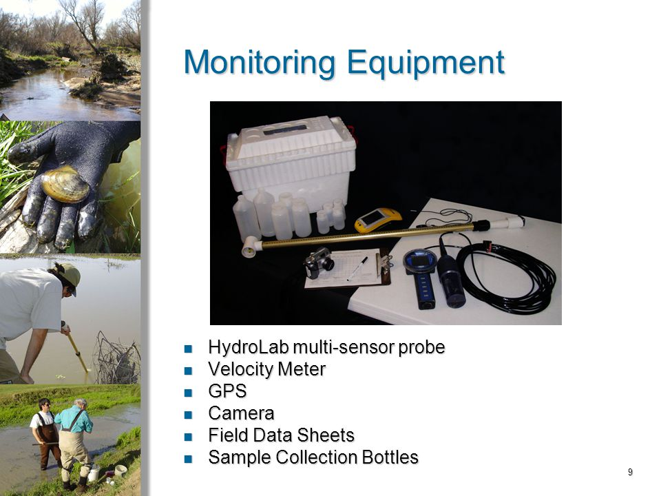 9 Monitoring Equipment HydroLab multi-sensor probe HydroLab multi-sensor probe Velocity Meter Velocity Meter GPS GPS Camera Camera Field Data Sheets Field Data Sheets Sample Collection Bottles Sample Collection Bottles